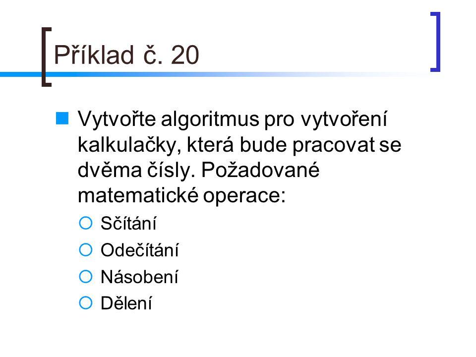 Příklad č. 20 Vytvořte algoritmus pro vytvoření kalkulačky, která bude pracovat se dvěma čísly. Požadované matematické operace:  Sčítání  Odečítání