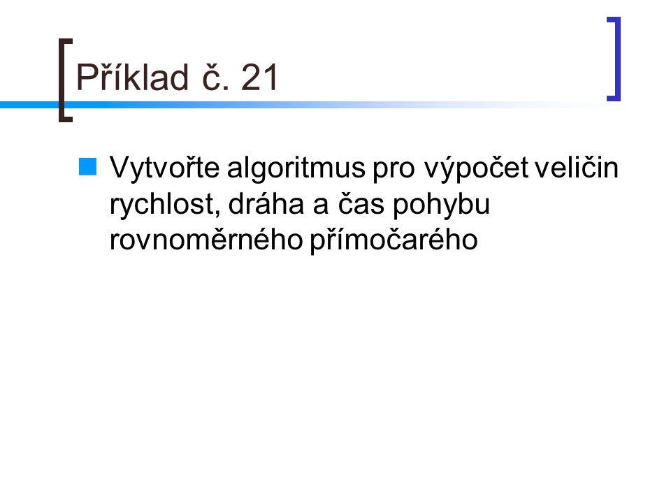 Příklad č. 21 Vytvořte algoritmus pro výpočet veličin rychlost, dráha a čas pohybu rovnoměrného přímočarého