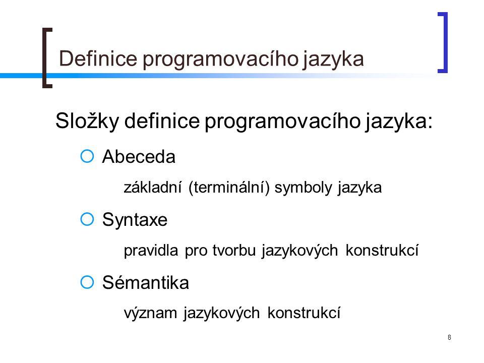 8 Definice programovacího jazyka Složky definice programovacího jazyka:  Abeceda základní (terminální) symboly jazyka  Syntaxe pravidla pro tvorbu jazykových konstrukcí  Sémantika význam jazykových konstrukcí