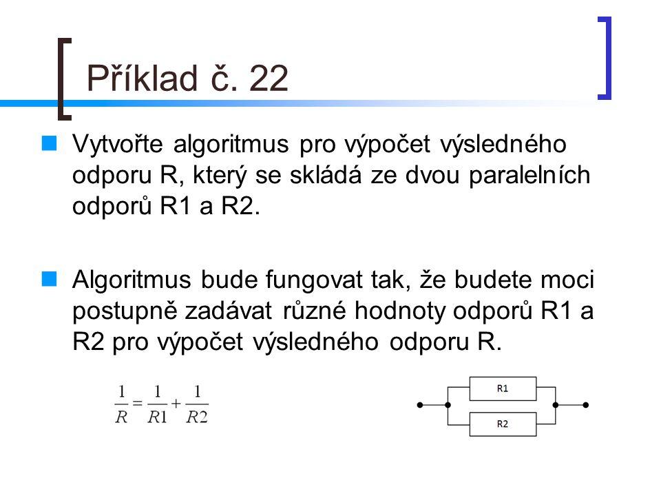 Příklad č. 22 Vytvořte algoritmus pro výpočet výsledného odporu R, který se skládá ze dvou paralelních odporů R1 a R2. Algoritmus bude fungovat tak, ž