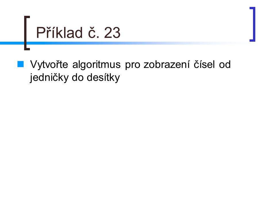 Příklad č. 23 Vytvořte algoritmus pro zobrazení čísel od jedničky do desítky