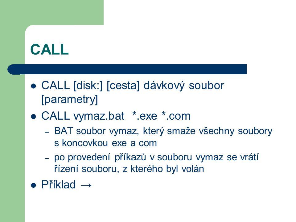 CALL CALL [disk:] [cesta] dávkový soubor [parametry] CALL vymaz.bat *.exe *.com – BAT soubor vymaz, který smaže všechny soubory s koncovkou exe a com