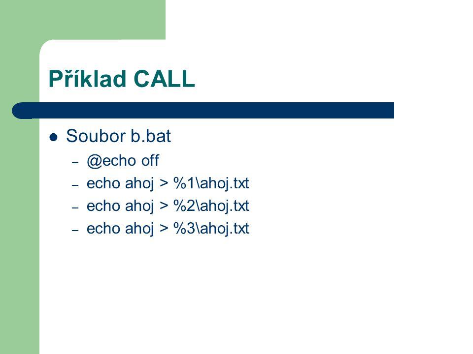 Příklad CALL Soubor b.bat – @echo off – echo ahoj > %1\ahoj.txt – echo ahoj > %2\ahoj.txt – echo ahoj > %3\ahoj.txt