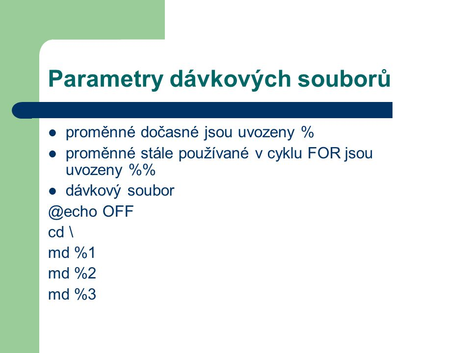 Parametry dávkových souborů proměnné dočasné jsou uvozeny % proměnné stále používané v cyklu FOR jsou uvozeny % dávkový soubor @echo OFF cd \ md %1 md