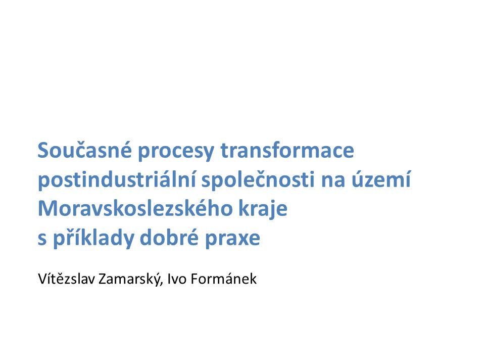 Současné procesy transformace postindustriální společnosti na území Moravskoslezského kraje s příklady dobré praxe Vítězslav Zamarský, Ivo Formánek