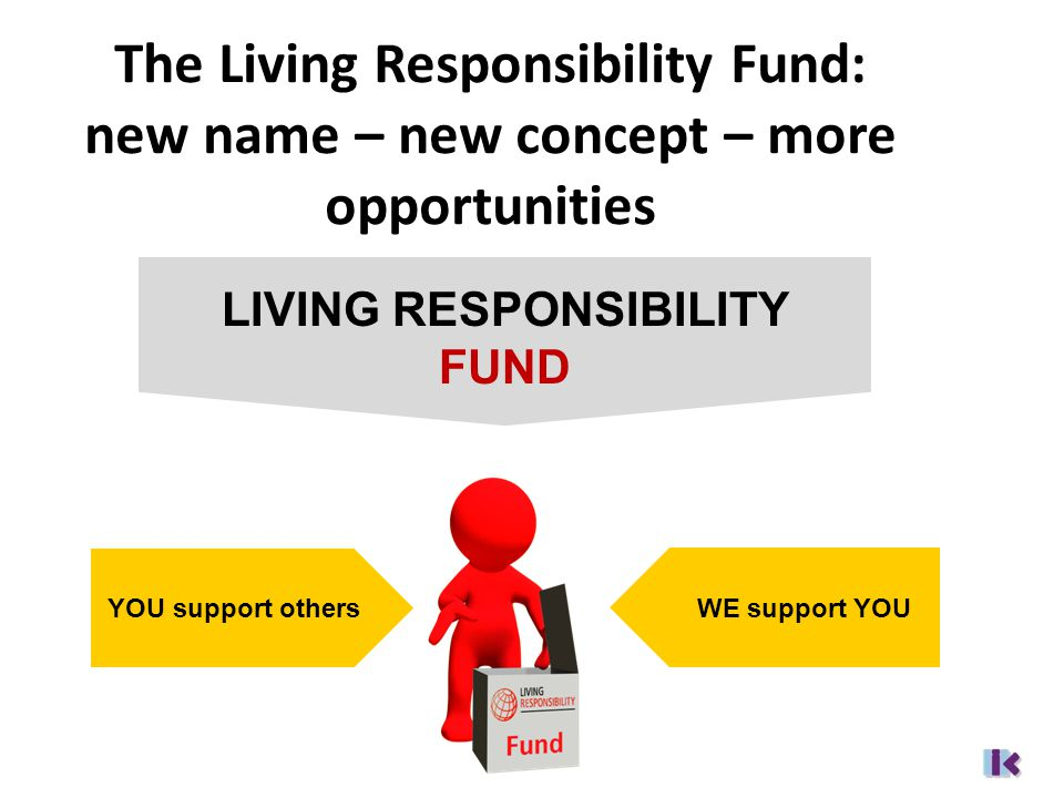 The Living Responsibility Fund: new name – new concept – more opportunities LIVING RESPONSIBILITY FUND WE support YOU YOU support others