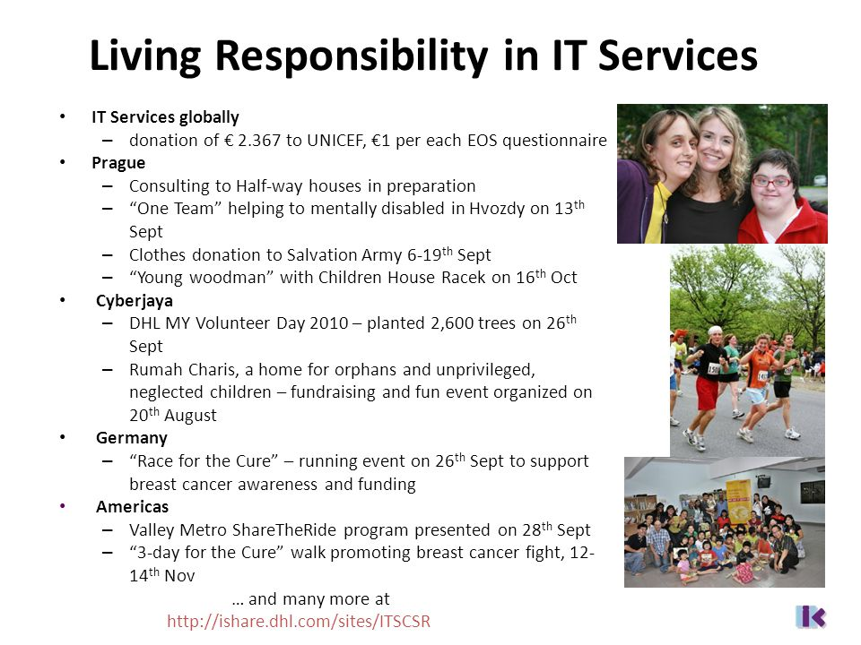Living Responsibility in IT Services IT Services globally – donation of € 2.367 to UNICEF, €1 per each EOS questionnaire Prague – Consulting to Half-way houses in preparation – One Team helping to mentally disabled in Hvozdy on 13 th Sept – Clothes donation to Salvation Army 6-19 th Sept – Young woodman with Children House Racek on 16 th Oct Cyberjaya – DHL MY Volunteer Day 2010 – planted 2,600 trees on 26 th Sept – Rumah Charis, a home for orphans and unprivileged, neglected children – fundraising and fun event organized on 20 th August Germany – Race for the Cure – running event on 26 th Sept to support breast cancer awareness and funding Americas – Valley Metro ShareTheRide program presented on 28 th Sept – 3-day for the Cure walk promoting breast cancer fight, 12- 14 th Nov … and many more at http://ishare.dhl.com/sites/ITSCSR