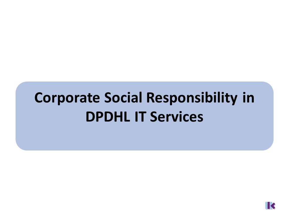Corporate Responsibility in DPDHL www.dp-dhl.com/responsibility CD 07 - Corporate Public Policy and Responsibility