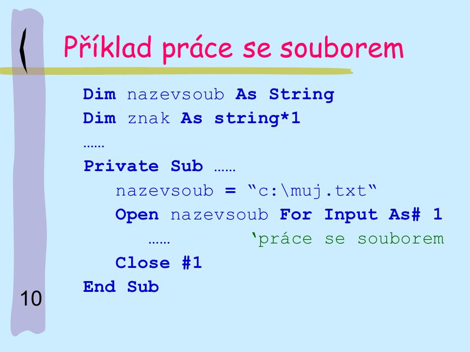 "10 Příklad práce se souborem Dim nazevsoub As String Dim znak As string*1 …… Private Sub …… nazevsoub = ""c:\muj.txt"" Open nazevsoub For Input As# 1 ……"