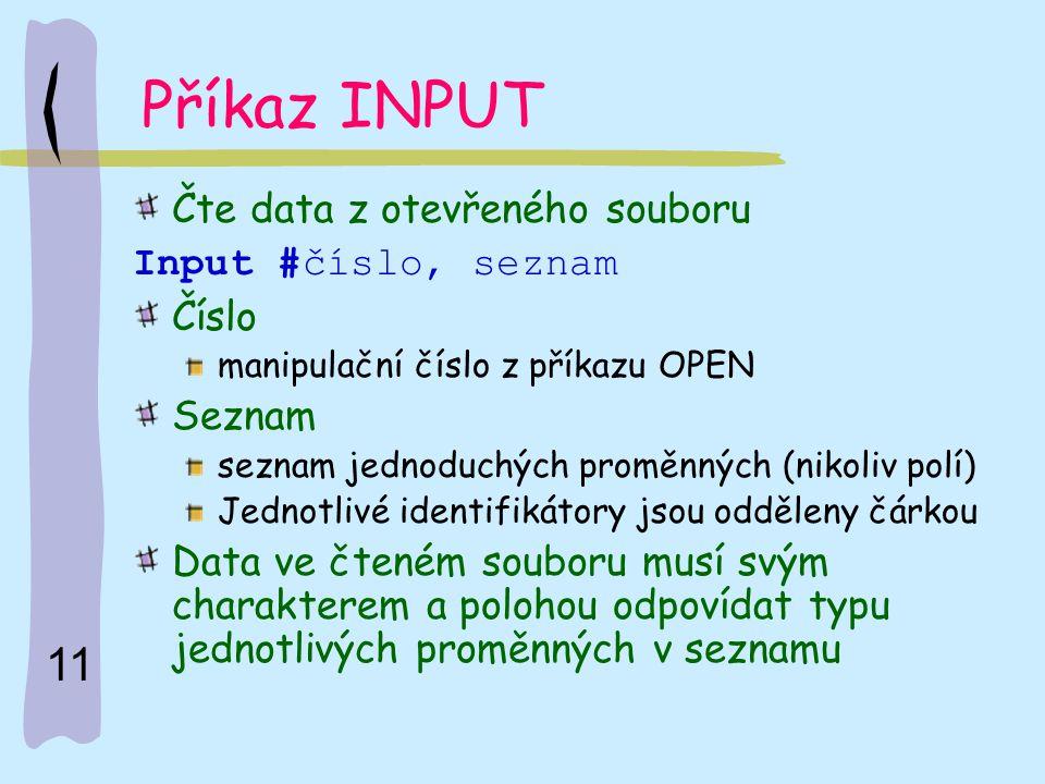 11 Příkaz INPUT Čte data z otevřeného souboru Input #číslo, seznam Číslo manipulační číslo z příkazu OPEN Seznam seznam jednoduchých proměnných (nikol