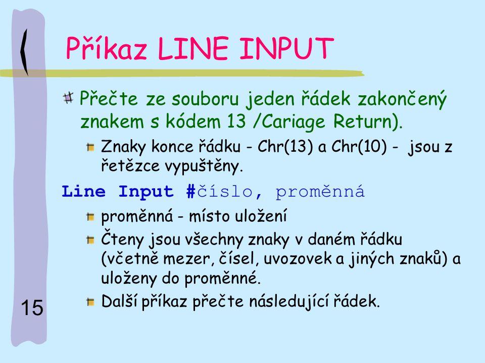 15 Příkaz LINE INPUT Přečte ze souboru jeden řádek zakončený znakem s kódem 13 /Cariage Return). Znaky konce řádku - Chr(13) a Chr(10) - jsou z řetězc