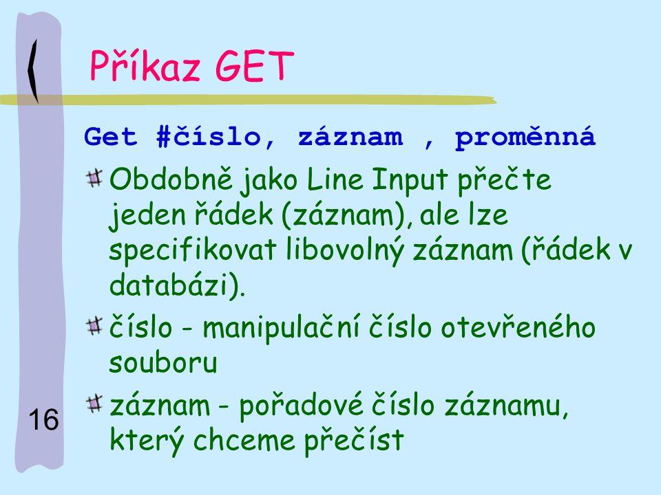 16 Příkaz GET Get #číslo, záznam, proměnná Obdobně jako Line Input přečte jeden řádek (záznam), ale lze specifikovat libovolný záznam (řádek v databáz