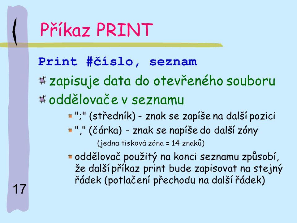 17 Příkaz PRINT Print #číslo, seznam zapisuje data do otevřeného souboru oddělovače v seznamu
