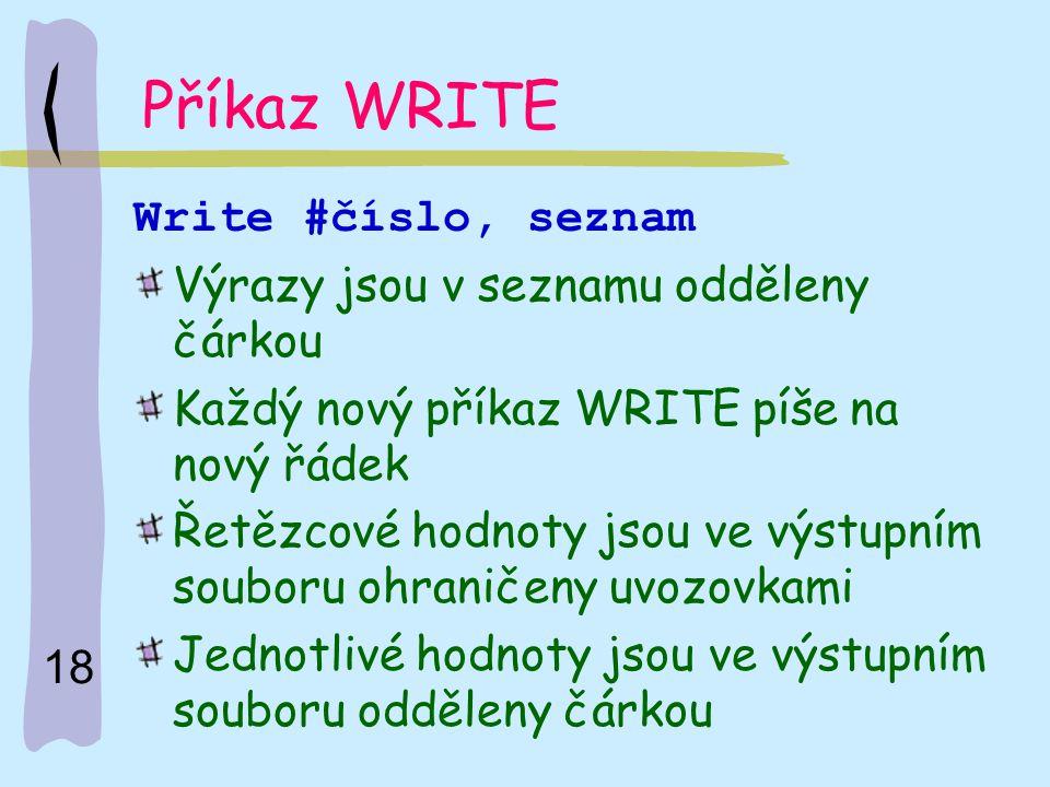18 Příkaz WRITE Write #číslo, seznam Výrazy jsou v seznamu odděleny čárkou Každý nový příkaz WRITE píše na nový řádek Řetězcové hodnoty jsou ve výstup
