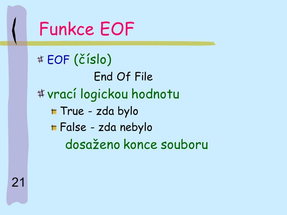 21 Funkce EOF EOF (číslo) End Of File vrací logickou hodnotu True - zda bylo False - zda nebylo dosaženo konce souboru