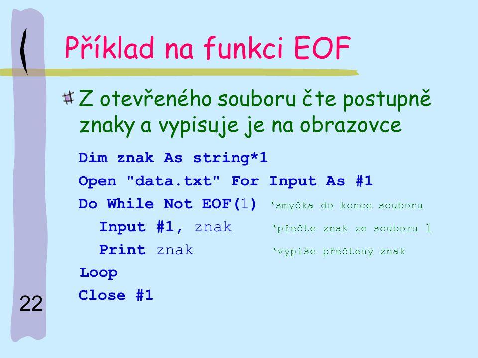 22 Příklad na funkci EOF Z otevřeného souboru čte postupně znaky a vypisuje je na obrazovce Dim znak As string*1 Open