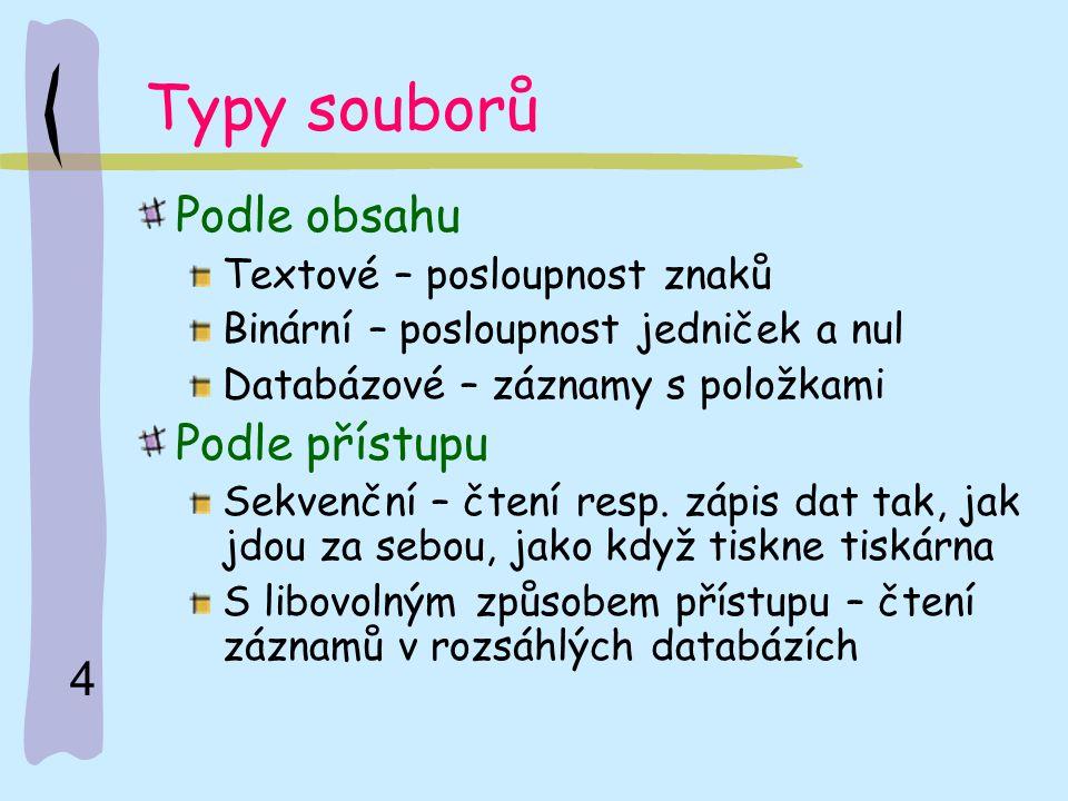 4 Typy souborů Podle obsahu Textové – posloupnost znaků Binární – posloupnost jedniček a nul Databázové – záznamy s položkami Podle přístupu Sekvenční