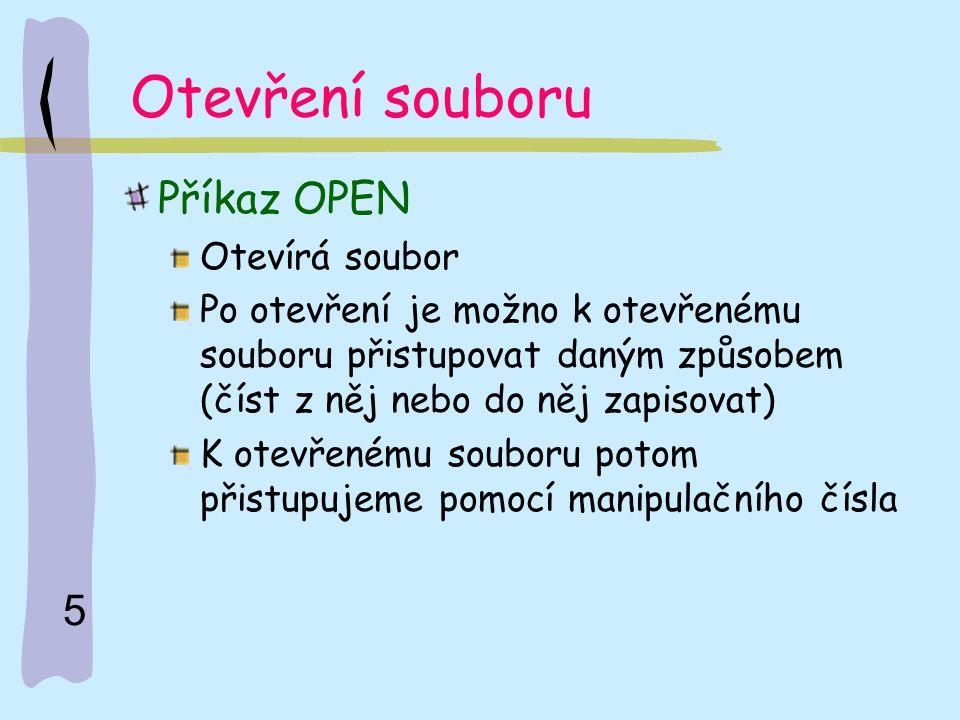 5 Otevření souboru Příkaz OPEN Otevírá soubor Po otevření je možno k otevřenému souboru přistupovat daným způsobem (číst z něj nebo do něj zapisovat)