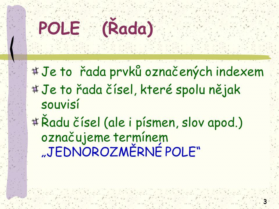 """3 POLE (Řada) Je to řada prvků označených indexem Je to řada čísel, které spolu nějak souvisí Řadu čísel (ale i písmen, slov apod.) označujeme termínem """"JEDNOROZMĚRNÉ POLE"""