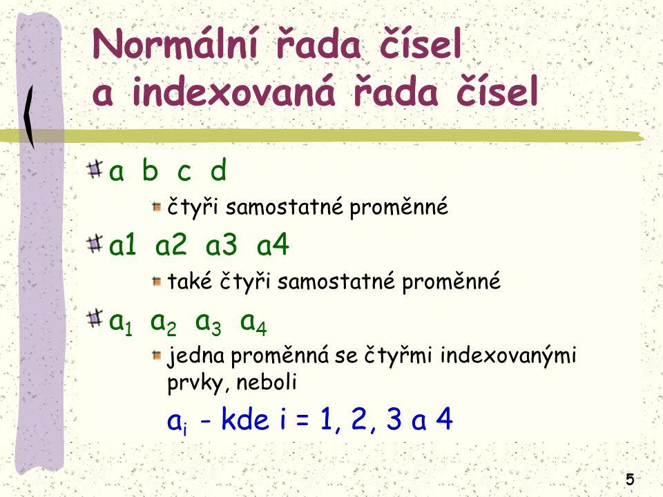 5 Normální řada čísel a indexovaná řada čísel a b c d čtyři samostatné proměnné a1 a2 a3 a4 také čtyři samostatné proměnné a 1 a 2 a 3 a 4 jedna proměnná se čtyřmi indexovanými prvky, neboli a i - kde i = 1, 2, 3 a 4