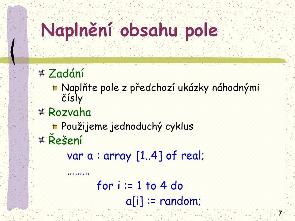 7 Naplnění obsahu pole Zadání Naplňte pole z předchozí ukázky náhodnými čísly Rozvaha Použijeme jednoduchý cyklus Řešení var a : array [1..4] of real; ……… for i := 1 to 4 do a[i] := random;
