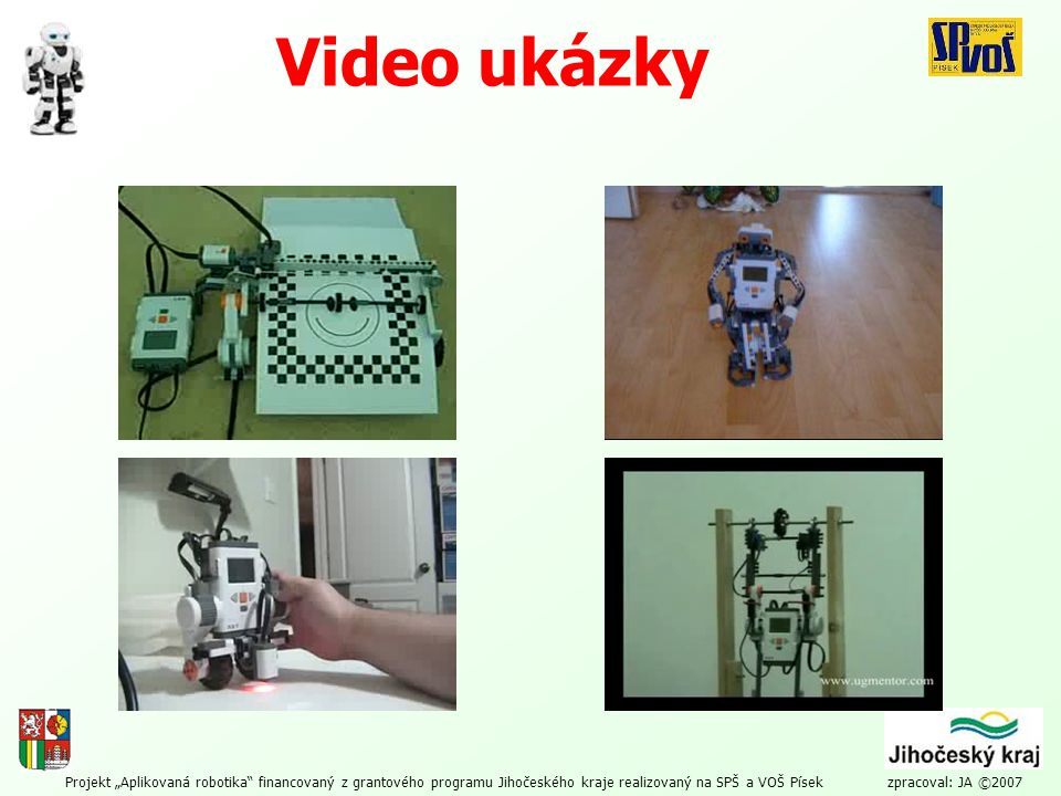 """Projekt """"Aplikovaná robotika"""" financovaný z grantového programu Jihočeského kraje realizovaný na SPŠ a VOŠ Písek zpracoval: JA ©2007 Video ukázky"""