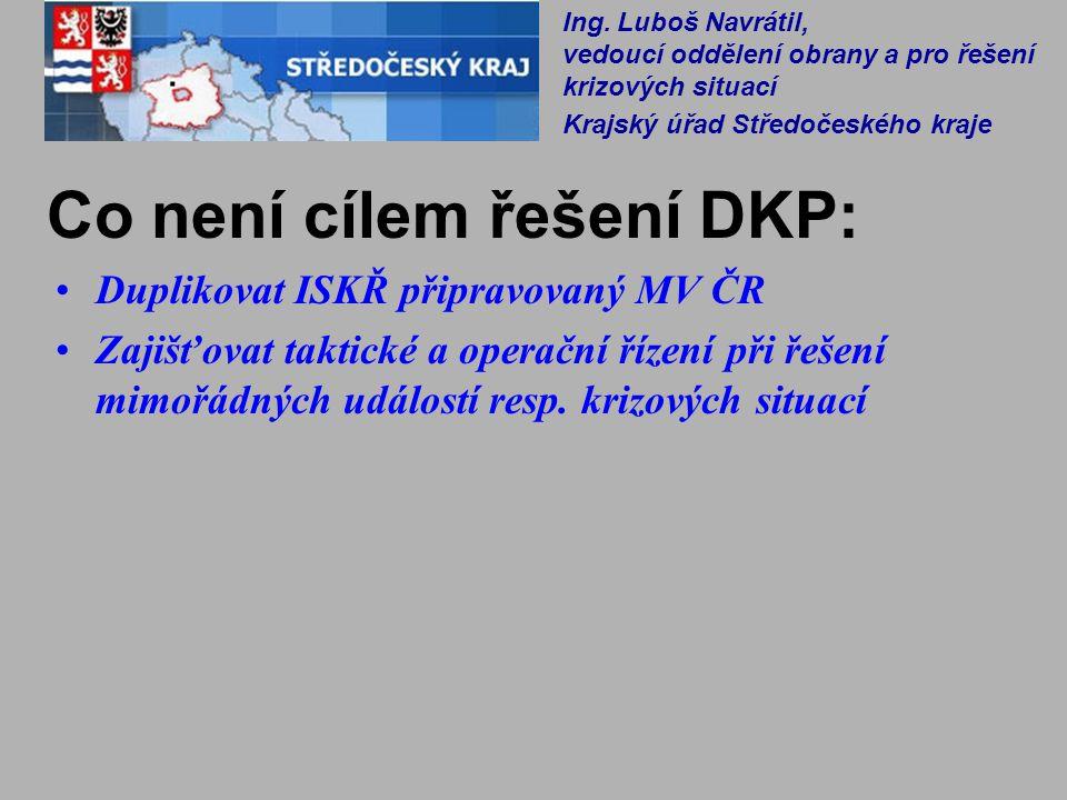 Co není cílem řešení DKP: Duplikovat ISKŘ připravovaný MV ČR Zajišťovat taktické a operační řízení při řešení mimořádných událostí resp. krizových sit