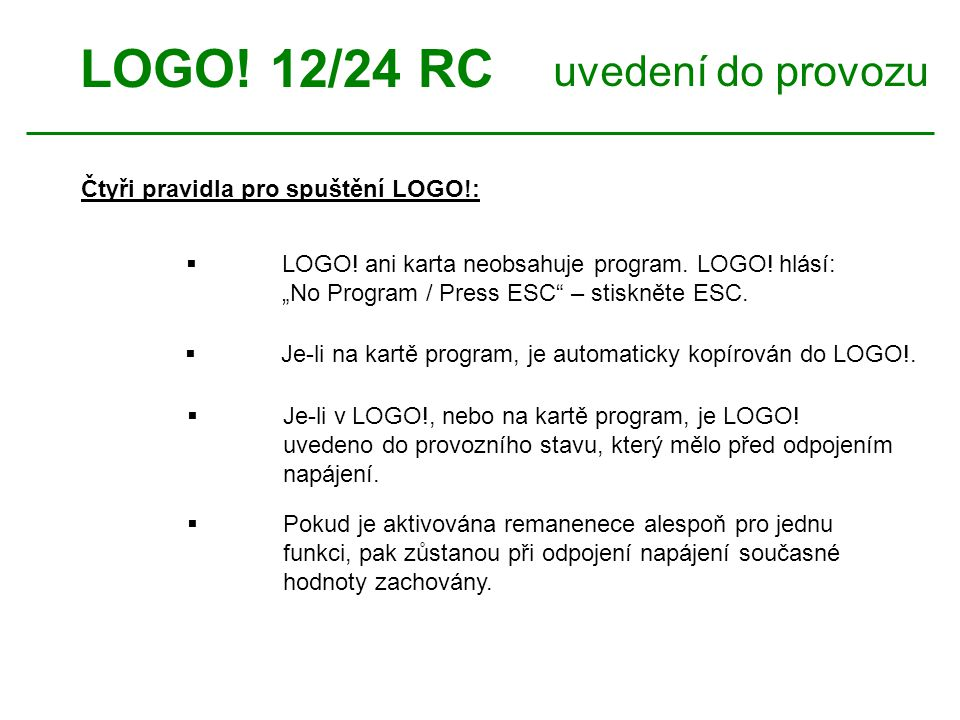 """LOGO! 12/24 RC uvedení do provozu Čtyři pravidla pro spuštění LOGO!:  LOGO! ani karta neobsahuje program. LOGO! hlásí: """"No Program / Press ESC"""" – sti"""