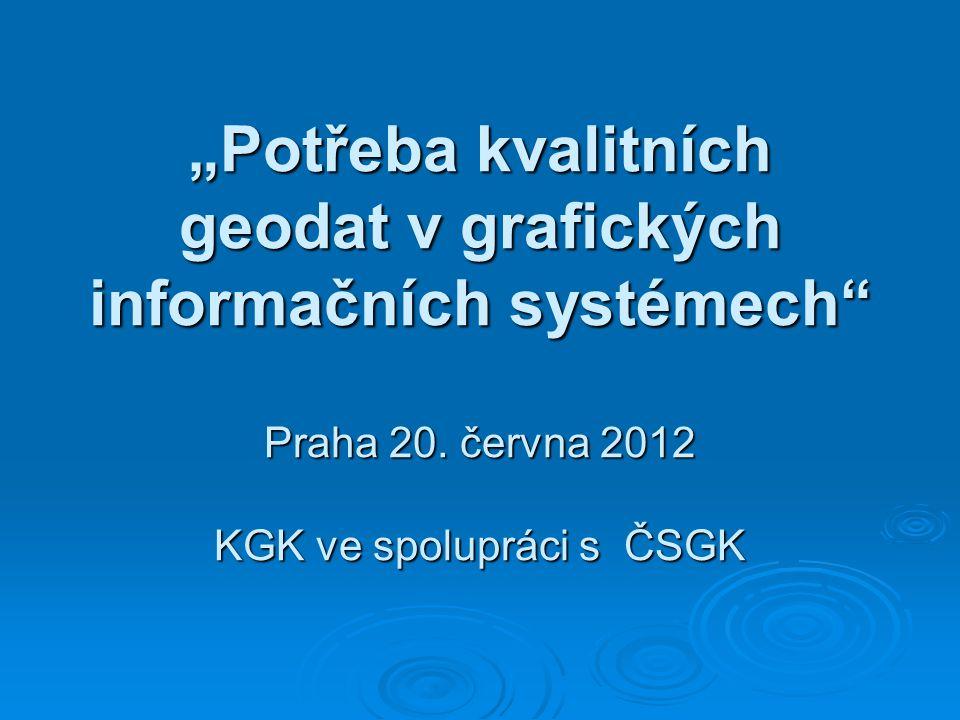 """""""Potřeba kvalitních geodat v grafických informačních systémech"""" Praha 20. června 2012 KGK ve spolupráci s ČSGK"""