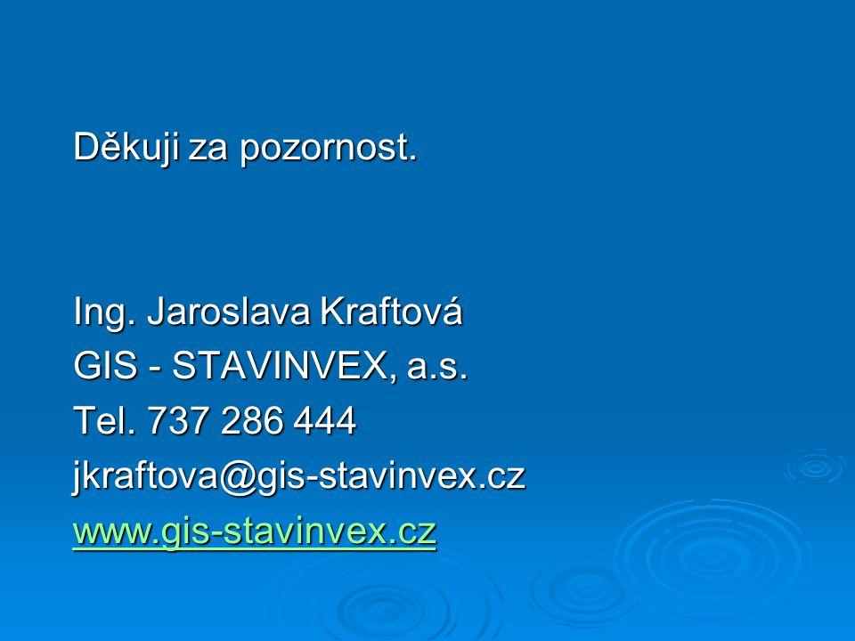 Děkuji za pozornost. Ing. Jaroslava Kraftová GIS - STAVINVEX, a.s. Tel. 737 286 444 jkraftova@gis-stavinvex.cz www.gis-stavinvex.cz