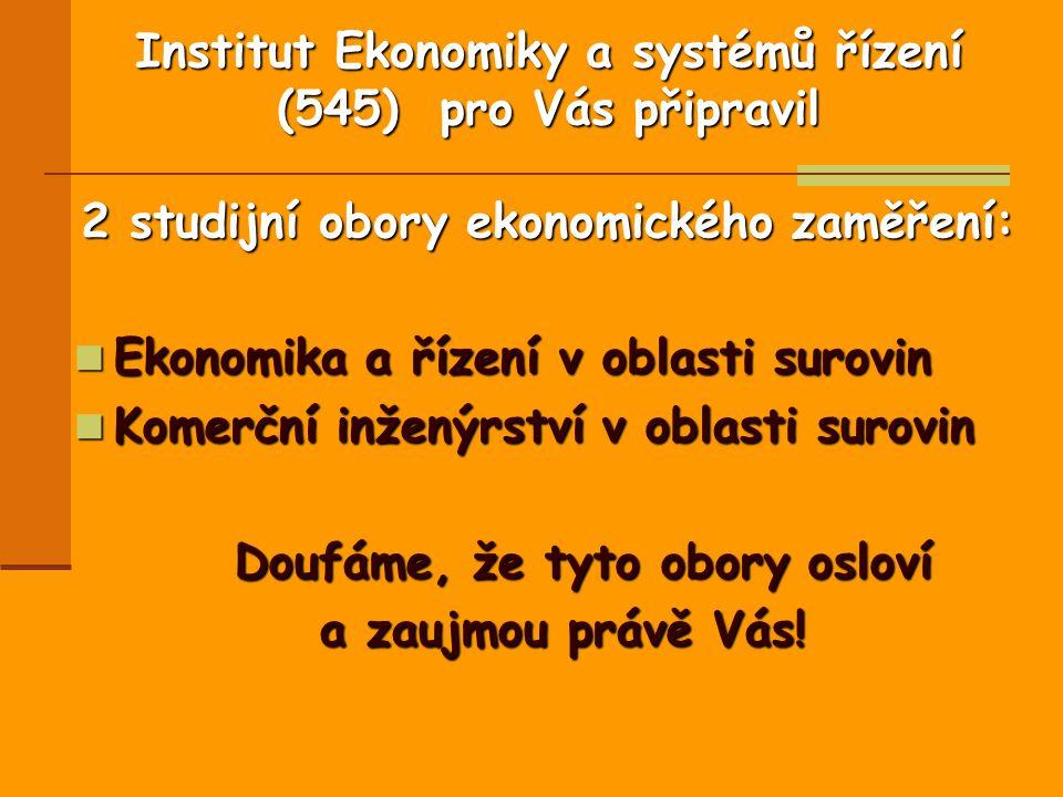 Institut Ekonomiky a systémů řízení (545) pro Vás připravil 2 studijní obory ekonomického zaměření: Ekonomika a řízení v oblasti surovin Ekonomika a řízení v oblasti surovin Komerční inženýrství v oblasti surovin Komerční inženýrství v oblasti surovin Doufáme, že tyto obory osloví Doufáme, že tyto obory osloví a zaujmou právě Vás!