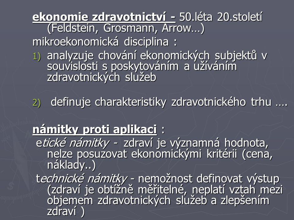 ekonomie zdravotnictví - 50.léta 20.století (Feldstein, Grosmann, Arrow…) mikroekonomická disciplina : 1) analyzuje chování ekonomických subjektů v souvislosti s poskytováním a užíváním zdravotnických služeb 2) definuje charakteristiky zdravotnického trhu ….
