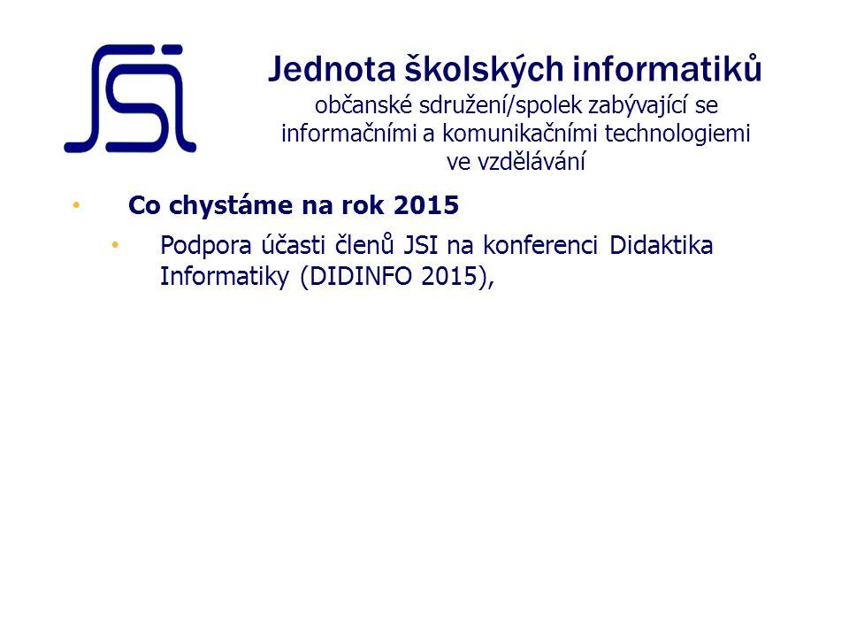 Co chystáme na rok 2015 Podpora účasti členů JSI na konferenci Didaktika Informatiky (DIDINFO 2015), Jednota školských informatiků občanské sdružení/spolek zabývající se informačními a komunikačními technologiemi ve vzdělávání