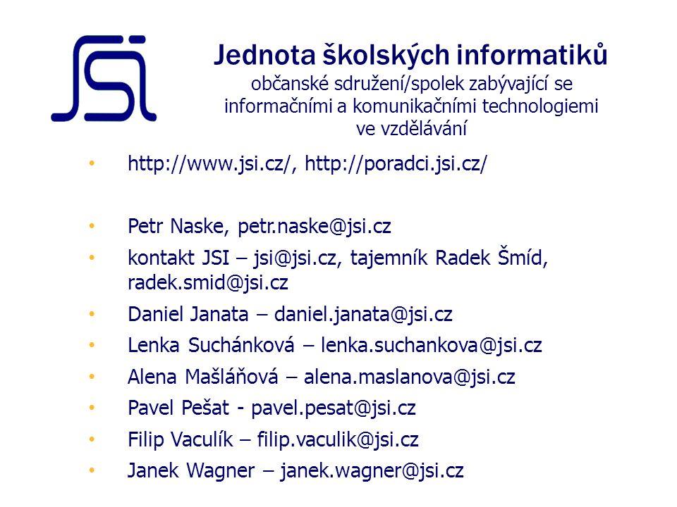 http://www.jsi.cz/, http://poradci.jsi.cz/ Petr Naske, petr.naske@jsi.cz kontakt JSI – jsi@jsi.cz, tajemník Radek Šmíd, radek.smid@jsi.cz Daniel Janata – daniel.janata@jsi.cz Lenka Suchánková – lenka.suchankova@jsi.cz Alena Mašláňová – alena.maslanova@jsi.cz Pavel Pešat - pavel.pesat@jsi.cz Filip Vaculík – filip.vaculik@jsi.cz Janek Wagner – janek.wagner@jsi.cz Jednota školských informatiků občanské sdružení/spolek zabývající se informačními a komunikačními technologiemi ve vzdělávání
