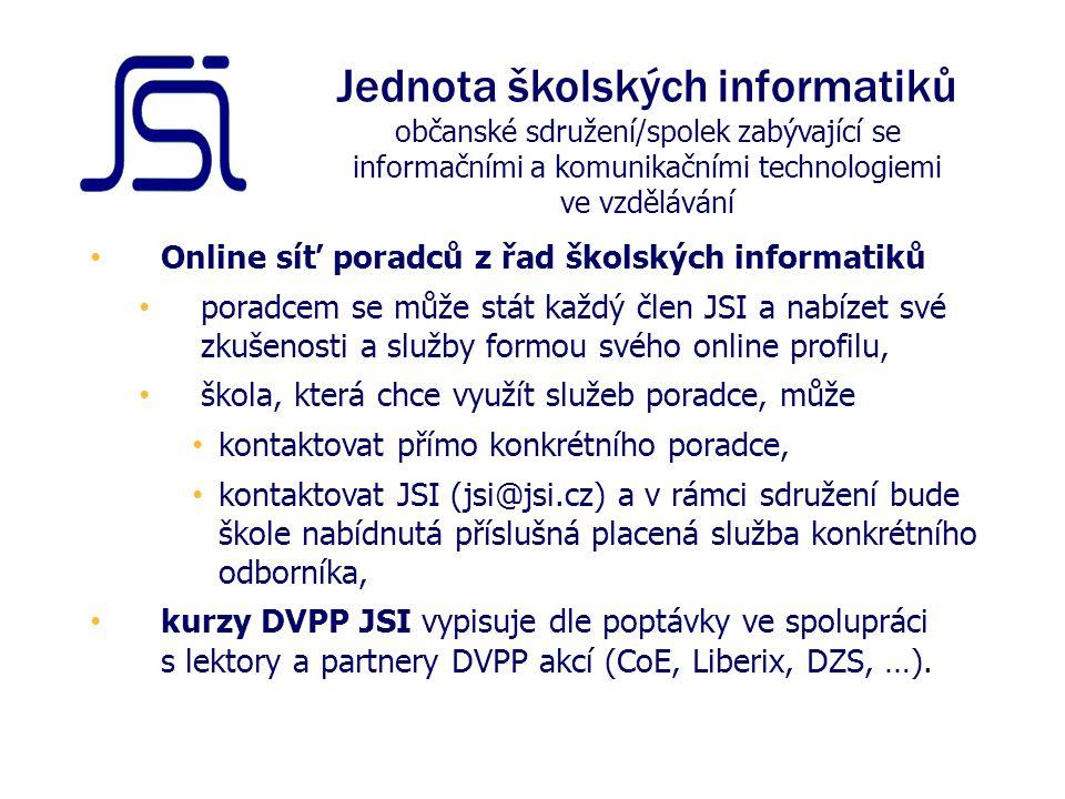 Online síť poradců z řad školských informatiků poradcem se může stát každý člen JSI a nabízet své zkušenosti a služby formou svého online profilu, škola, která chce využít služeb poradce, může kontaktovat přímo konkrétního poradce, kontaktovat JSI (jsi@jsi.cz) a v rámci sdružení bude škole nabídnutá příslušná placená služba konkrétního odborníka, kurzy DVPP JSI vypisuje dle poptávky ve spolupráci s lektory a partnery DVPP akcí (CoE, Liberix, DZS, …).