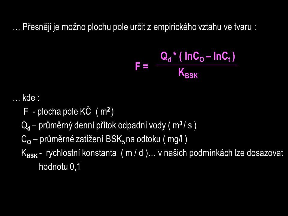 … Přesněji je možno plochu pole určit z empirického vztahu ve tvaru : Q d * ( lnC O – lnC t ) K BSK … kde : F - plocha pole KČ ( m 2 ) Q d – průměrný denní přítok odpadní vody ( m 3 / s ) C O – průměrné zatížení BSK 5 na odtoku ( mg/l ) K BSK - rychlostní konstanta ( m / d )… v našich podmínkách lze dosazovat hodnotu 0,1 F =