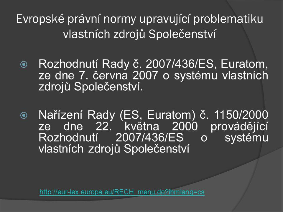 Evropské právní normy upravující problematiku vlastních zdrojů Společenství  Rozhodnutí Rady č. 2007/436/ES, Euratom, ze dne 7. června 2007 o systému