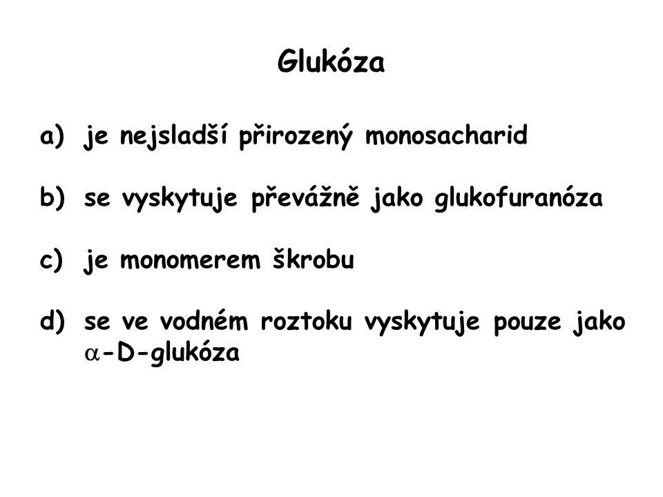 Glukóza a)je nejsladší přirozený monosacharid b)se vyskytuje převážně jako glukofuranóza c)je monomerem škrobu d)se ve vodném roztoku vyskytuje pouze