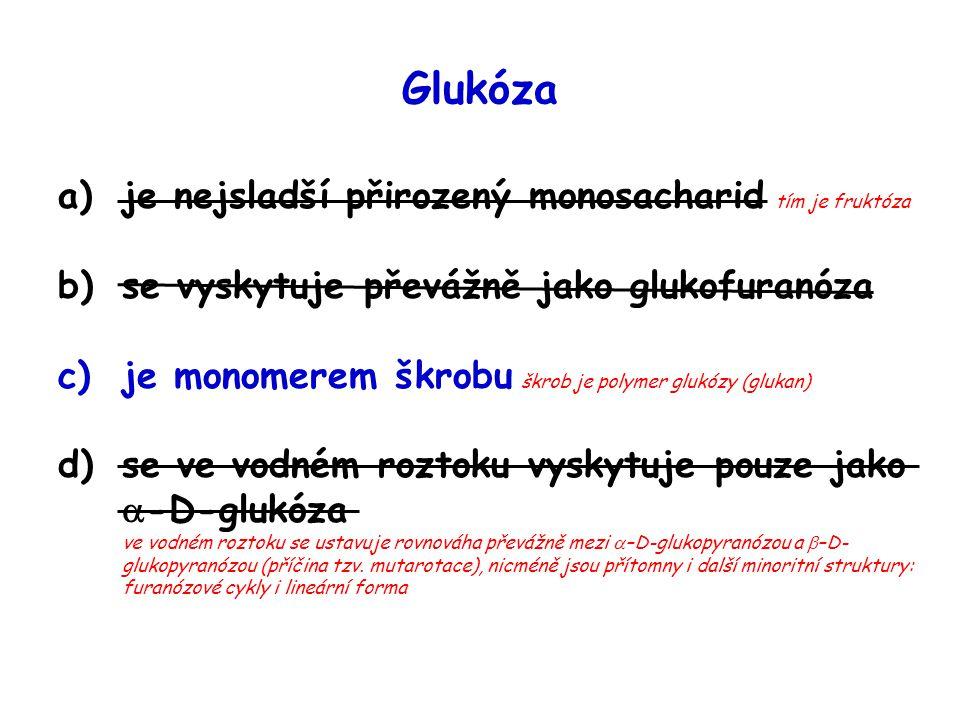 Glukóza a)je nejsladší přirozený monosacharid tím je fruktóza b)se vyskytuje převážně jako glukofuranóza c)je monomerem škrobu škrob je polymer glukóz