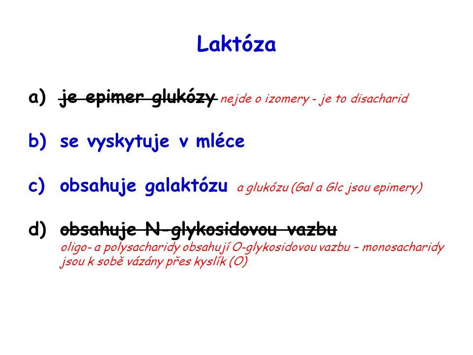 Laktóza a)je epimer glukózy nejde o izomery - je to disacharid b)se vyskytuje v mléce c)obsahuje galaktózu a glukózu (Gal a Glc jsou epimery) d)obsahu