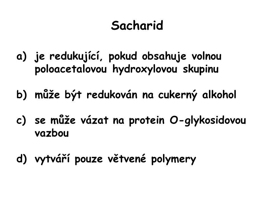 Sacharid a)je redukující, pokud obsahuje volnou poloacetalovou hydroxylovou skupinu b)může být redukován na cukerný alkohol c)se může vázat na protein