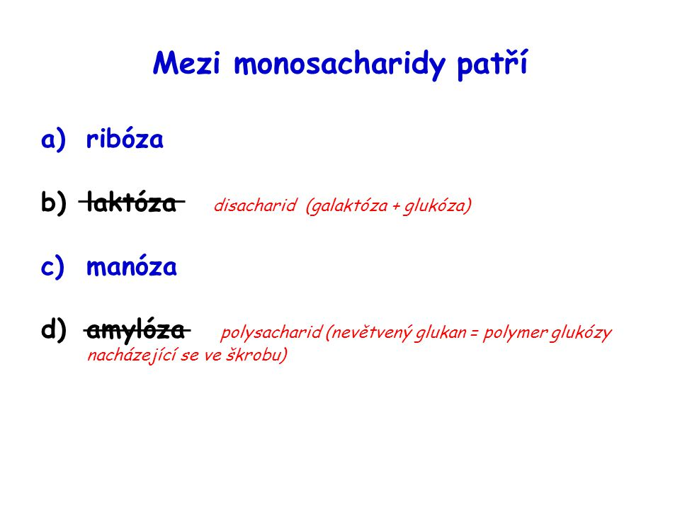 Mezi monosacharidy patří a)ribóza b)laktóza disacharid (galaktóza + glukóza) c)manóza d)amylóza polysacharid (nevětvený glukan = polymer glukózy nachá
