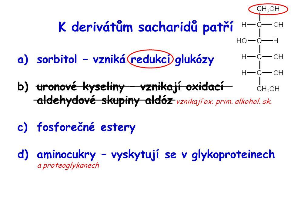 K derivátům sacharidů patří a)sorbitol – vzniká redukcí glukózy b)uronové kyseliny – vznikají oxidací aldehydové skupiny aldóz vznikají ox. prim. alko