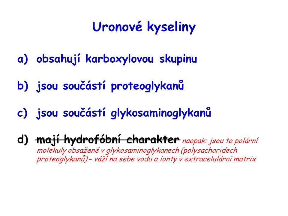 Uronové kyseliny a)obsahují karboxylovou skupinu b)jsou součástí proteoglykanů c)jsou součástí glykosaminoglykanů d)mají hydrofóbní charakter naopak: