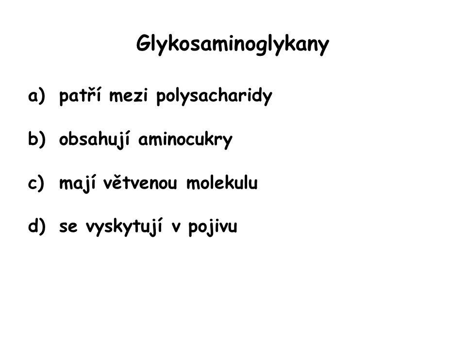 Glykosaminoglykany a)patří mezi polysacharidy b)obsahují aminocukry c)mají větvenou molekulu d)se vyskytují v pojivu