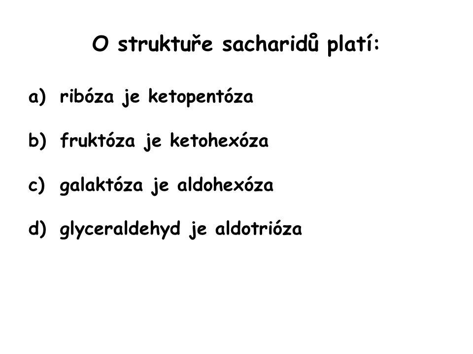 O struktuře sacharidů platí: a)ribóza je ketopentóza ribóza je aldopentóza b)fruktóza je ketohexóza c)galaktóza je aldohexóza d)glyceraldehyd je aldotrióza