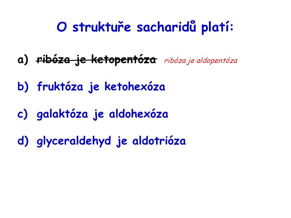 O struktuře sacharidů platí: a)ribóza je ketopentóza ribóza je aldopentóza b)fruktóza je ketohexóza c)galaktóza je aldohexóza d)glyceraldehyd je aldot
