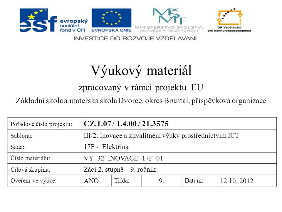 Výukový materiál zpracovaný v rámci projektu EU Základní škola a mateřská škola Dvorce, okres Bruntál, příspěvková organizace Pořadové číslo projektu: CZ.1.07 / 1.4.00 / 21.3575 Šablona: III/2: Inovace a zkvalitnění výuky prostřednictvím ICT Sada: 17F - Elektřina Číslo materiálu: VY_32_INOVACE_17F_01 Cílová skupina: Žáci 2.