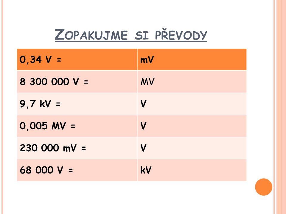 Z OPAKUJME SI PŘEVODY 0,34 V =mV 8 300 000 V =MV 9,7 kV =V 0,005 MV =V 230 000 mV =V 68 000 V =kV