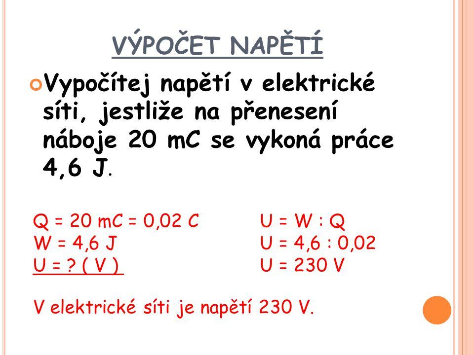VÝPOČET NAPĚTÍ Vypočítej napětí v elektrické síti, jestliže na přenesení náboje 20 mC se vykoná práce 4,6 J. Q = 20 mC = 0,02 C W = 4,6 J U = ? ( V )